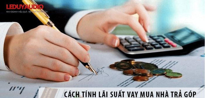 Cách tính lãi suất vay mua nhà trả góp chính xác nhất